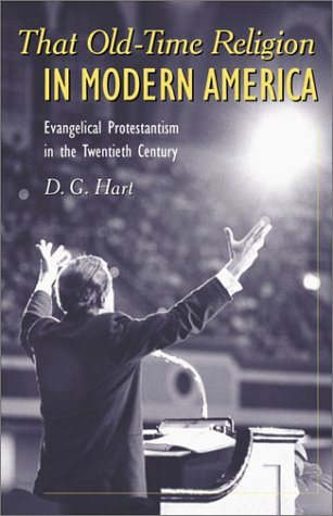 That Old-Time Religion in Modern America : Evangelical Protestantism in the Twentieth Century, D. G. HART