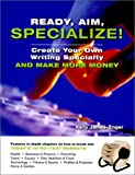 Ready, Aim, Specialize!: Create Your Own Writing Specialty and Make More Money