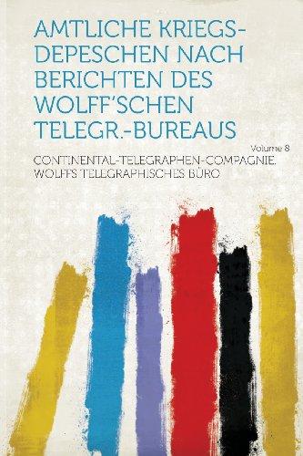 Amtliche Kriegs-Depeschen Nach Berichten Des Wolff'schen Telegr.-Bureaus Volume 8
