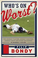 Who&#39;s on Worst?: The Lousiest Players, Biggest Cheaters, Saddest Goats and Other Antiheroes in Baseball History