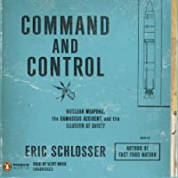 Command and Control: Nuclear Weapons, the Damascus Accident, and the Illusion of Safety (       UNABRIDGED) by Eric Schlosser Narrated by Scott Brick
