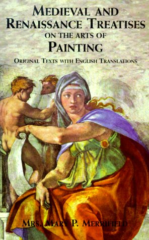 Medieval and Renaissance Treatises on the Arts of Painting: Original Texts with English Translations (History of Art), Mrs. Mary P. Merrifield