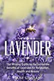 Lavender: The Missing Guide to the Incredible Benefits of Lavender for Relaxation, Health, and Beauty (Medicinal Herbs and Essential Oils Series) (Volume 1)