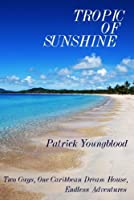 Tropic of Sunshine: Two Guys, One Caribbean Dream House, Endless Adventures [Kindle Edition]