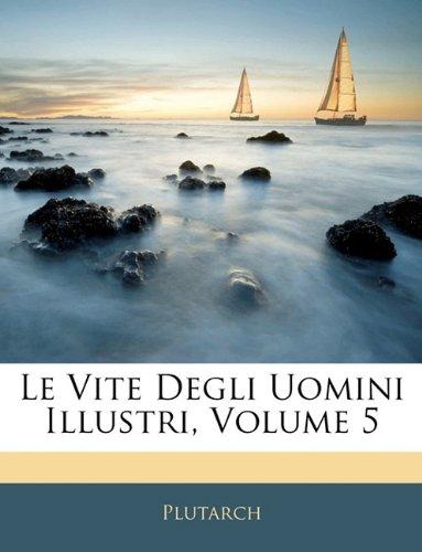 Le Vite Degli Uomini Illustri, Volume 5