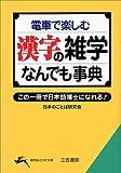 電車で楽しむ漢字の雑学なんでも事典―この一冊で日本語博士になれる! (知的生きかた文庫)