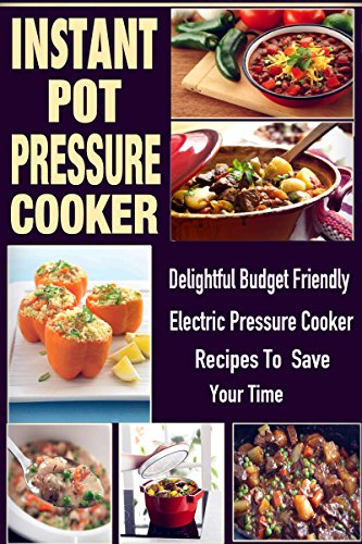 Instant Pot Pressure Cooker: Delightful, Budget Friendly Electric Pressure Cooker Recipes to Save Your Time by Doris McKinney