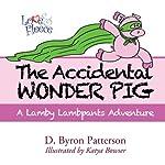 The Accidental Wonder Pig: A Lamby Lambpants Adventure, Book 2 | D. Byron Patterson