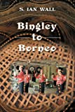 img - for Bingley to Borneo: Memoirs of a Vice Consul by S. Ian Wall (2009-09-22) book / textbook / text book