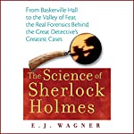 The Science of Sherlock Holmes: From Baskerville Hall to the Valley of Fear, the Real Forensics Behind the Great Detective's Greatest Cases | E. J. Wagner