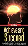 Self Help: Achieve and Succeed. Learn The Most Effective Goal Setting Techniques Ever Devised and Turn Your Dreams Into Reality
