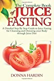 The Complete Book of Juice Fasting: A Detailed Step By Step Guide to Juice Fasting for Cleansing and Detoxing your Body through Juice Diet