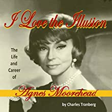 I Love the Illusion: The Life and Career of Agnes Moorehead, 2nd Edition Audiobook by Charles Tranberg Narrated by Angie Dillard Brayfield