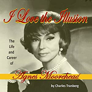 I Love the Illusion: The Life and Career of Agnes Moorehead, 2nd Edition Hörbuch von Charles Tranberg Gesprochen von: Angie Dillard Brayfield