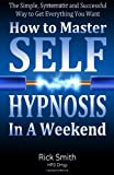 Rick Smith How To Master Self-Hypnosis in a Weekend: The Simple, Systematic and Successful Way to Get Everything You Want