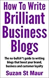 img - for How To Write Brilliant Business Blogs: The no bullsh*t guide to writing blogs that boost your brand, business and customer loyalty book / textbook / text book