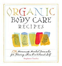Organic Body Care Recipes: 175 Homemade Herbal Formulas for Glowing Skin & a Vibrant Self