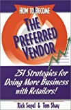 How To Become The Preferred Vendor: 251 Strategies for Doing More Business with Retailers