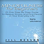 Mindfulness for Beginners: 21-Day Step by Step Guide to Relieve Stress and Find Peace in Your Everyday Life | Jill Hesson