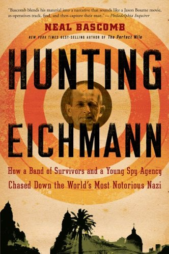 Hunting Eichmann: How a Band of Survivors and a Young Spy Agency Chased Down the World&#039;s Most Notorious Nazi
