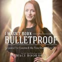 I Wasn't Born Bulletproof: Lessons I've Learned (So You Don't Have To) Hörbuch von Maci Bookout Gesprochen von: Maci Bookout