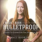 I Wasn't Born Bulletproof: Lessons I've Learned (So You Don't Have To) | Maci Bookout