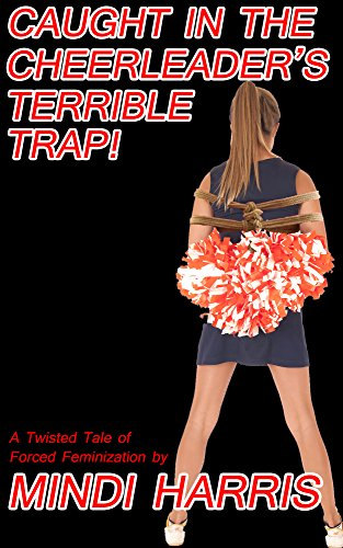 Caught in the Cheerleader's Terrible Trap!: A Twisted Tale of Forced Feminization (English Edition)