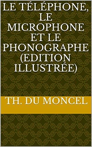 Le Téléphone, Le Microphone Et Le Phonographe (Edition Illustrée) (French Edition)
