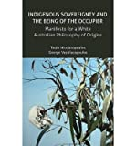 img - for [ INDIGENOUS SOVEREIGNTY AND THE BEING OF THE OCCUPIER: MANIFESTO FOR A WHITE AUSTRALIAN PHILOSOPHY OF ORIGINS ] By Nicolacopoulos, Toula ( Author) 2014 [ Paperback ] book / textbook / text book