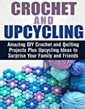 img - for Crochet and Upcycling: Amazing DIY Crochet and Quilting Projects Plus Upcycling Ideas to Surprise Your Family and Friends (DIY Projects & Crocheting) book / textbook / text book