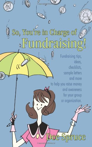 So, You're in Charge of Fundraising!: Fundraising tips, ideas, checklists, sample letters and more to help you raise money and awareness for your group or organization.