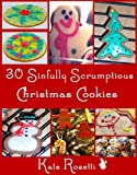 30 Sinfully Scrumptious Christmas Cookies: Tried and True Cookie Recipes You Can Trust To Be Successful!