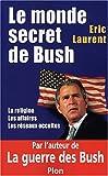 echange, troc Eric Laurent - Le monde secret de Bush : La Religion - Les Affaires - Les Réseaux occultes