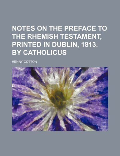 Notes on the Preface to the Rhemish Testament, Printed in Dublin, 1813. by Catholicus