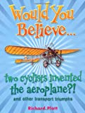Would You Believe... Two Cyclists Invented the Aeroplane?!: and Other Transport Triumphs (0199119694) by Platt, Richard