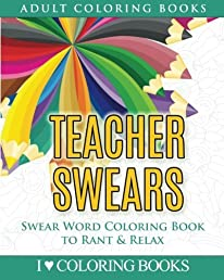 Teacher Swears: Swear Word Adult Coloring Book to Rant & Relax (Humorous Coloring Books for Grown Ups) (Volume 5)