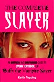 The Complete Slayer: An Unofficial and Unauthorized Guide to Every Episode of Buffy the Vampire Slayer (0753509318) by Topping, Keith