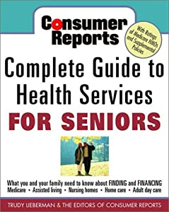 Consumer Reports Complete Guide to Health Services for Seniors : What Your Family Needs to Know About Finding and Financing, Medicare, Assisted Living, Nursing Homes, Home Care, Adult Day Care by Three Rivers Press