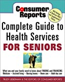 Consumer Reports Complete Guide to Health Services for Seniors : What Your Family Needs to Know About Finding and Financing, Medicare, Assisted Living, Nursing Homes, Home Care, Adult Day Care