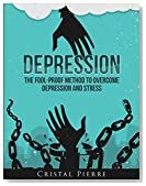 Depression: The Fool-Proof Method To Overcome Depression and Stress (Depression Cure, Stress Treatment, Anxiety and Depression Relief)