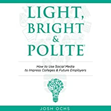 Light, Bright and Polite: How to Use Social Media to Impress Colleges & Employers (       UNABRIDGED) by Josh Ochs Narrated by Keith Korneluk