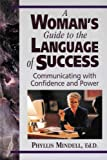 A Womans Guide to the Language of Success - Communicating with Confidence and Power (Packed with Real Life Examples, Business Tested Techniques, Practical Tips)