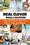 Real Clever Ideas and Solutions: Hints and Tips to Save You Time and Money