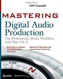 Cliff Truesdell Mastering Digital Audio Production: The Professional Music Workflow with Mac OS X Pap/DVD Edition by Truesdell, Cliff published by John Wiley & Sons (2007)