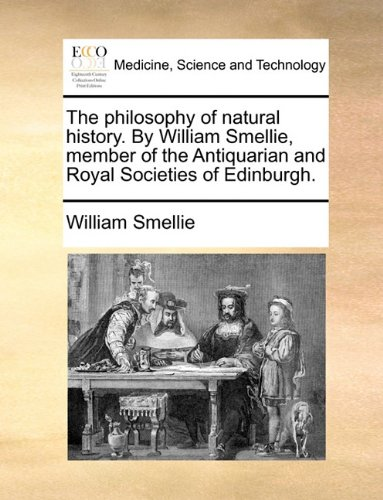 The Philosophy of Natural History. by William Smellie, Member of the Antiquarian and Royal Societies of Edinburgh.
