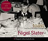 Nigel Slater Toast: The Story of a Boy's Hunger: Complete & Unabridged