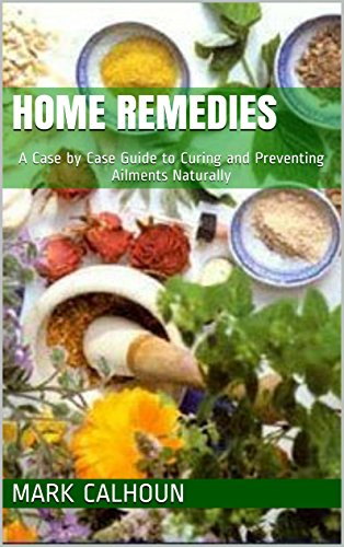 Home Remedies: A Case by Case Guide to Curing and Preventing Ailments Naturally