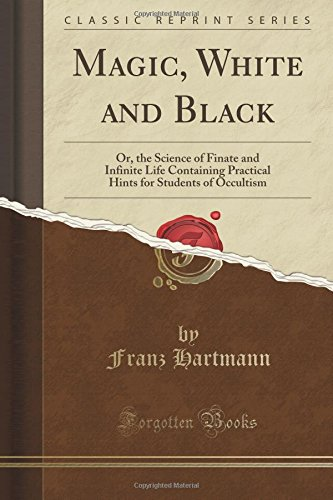 Magic, White and Black: Or, the Science of Finate and Infinite Life Containing Practical Hints for Students of Occultism (Classic Reprint)