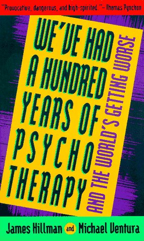 We've Had a Hundred Years of Psychotherapy--And the World's Getting Worse, JAMES HILLMAN, MICHAEL VENTURA