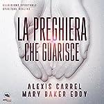 La preghiera che guarisce: Guarigione del corpo, del cuore, dell'anima | Alexis Carrel,Mary Baker Eddy